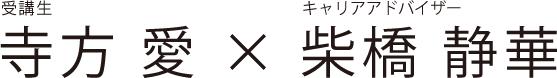 受講生 寺方 愛 × キャリアアドバイザー 柴橋 静華